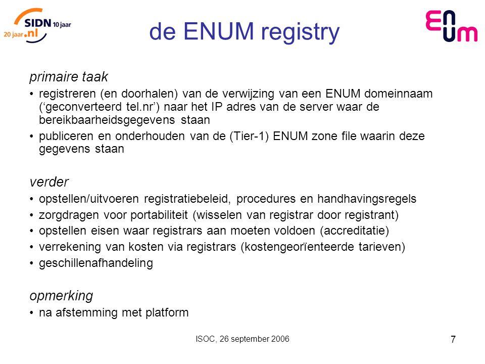 ISOC, 26 september 2006 7 de ENUM registry primaire taak registreren (en doorhalen) van de verwijzing van een ENUM domeinnaam ('geconverteerd tel.nr') naar het IP adres van de server waar de bereikbaarheidsgegevens staan publiceren en onderhouden van de (Tier-1) ENUM zone file waarin deze gegevens staan verder opstellen/uitvoeren registratiebeleid, procedures en handhavingsregels zorgdragen voor portabiliteit (wisselen van registrar door registrant) opstellen eisen waar registrars aan moeten voldoen (accreditatie) verrekening van kosten via registrars (kostengeorïenteerde tarieven) geschillenafhandeling opmerking na afstemming met platform
