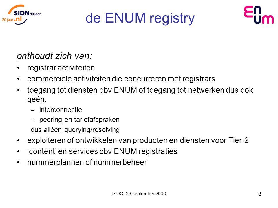 ISOC, 26 september 2006 8 de ENUM registry onthoudt zich van: registrar activiteiten commerciele activiteiten die concurreren met registrars toegang tot diensten obv ENUM of toegang tot netwerken dus ook géén: –interconnectie –peering en tariefafspraken dus alléén querying/resolving exploiteren of ontwikkelen van producten en diensten voor Tier-2 'content' en services obv ENUM registraties nummerplannen of nummerbeheer
