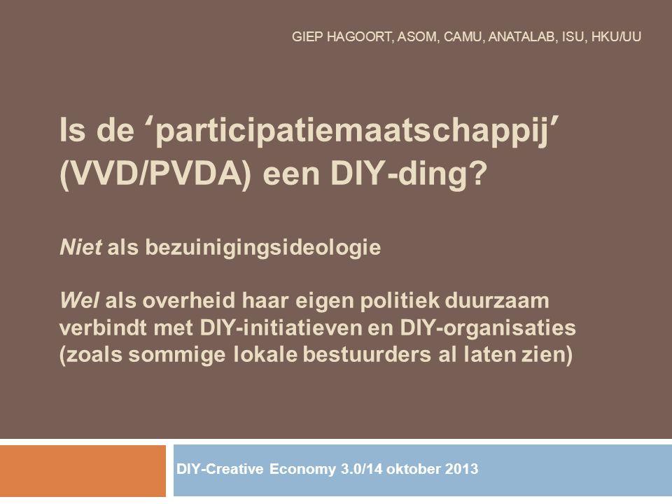 GIEP HAGOORT, ASOM, CAMU, ANATALAB, ISU, HKU/UU Is de 'participatiemaatschappij' (VVD/PVDA) een DIY-ding? Niet als bezuinigingsideologie Wel als overh