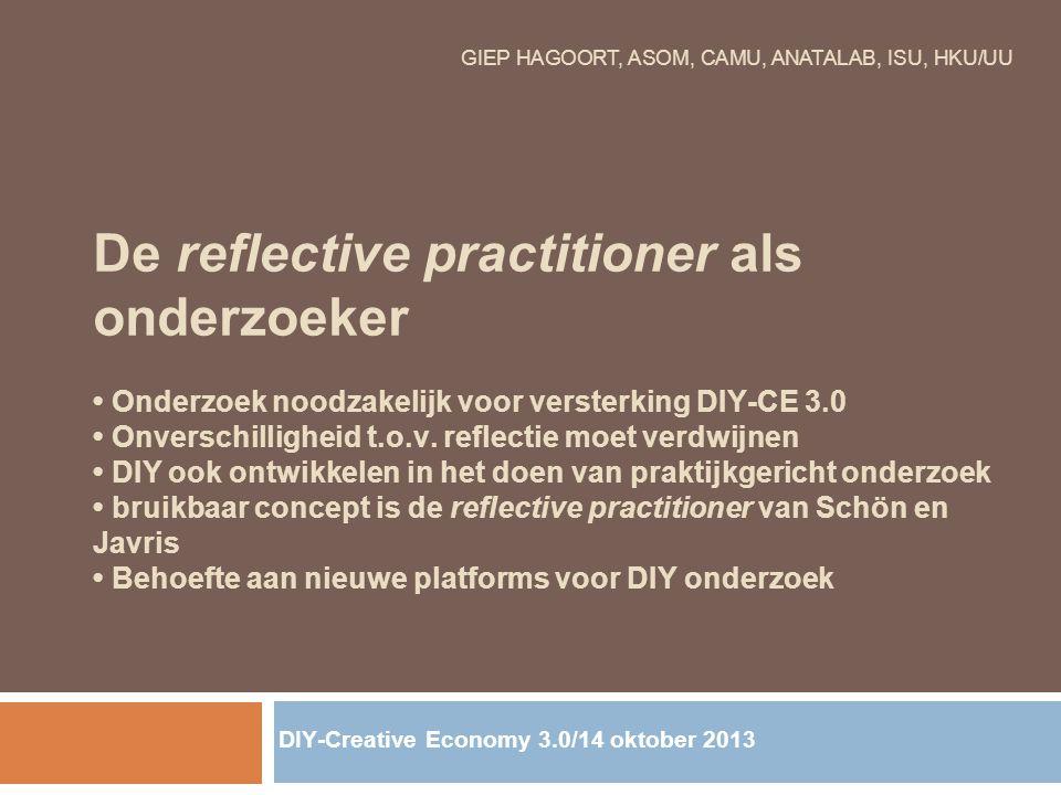 GIEP HAGOORT, ASOM, CAMU, ANATALAB, ISU, HKU/UU De reflective practitioner als onderzoeker Onderzoek noodzakelijk voor versterking DIY-CE 3.0 Onversch