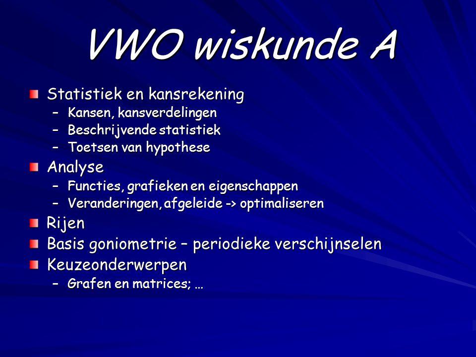 VWO wiskunde A Statistiek en kansrekening –Kansen, kansverdelingen –Beschrijvende statistiek –Toetsen van hypothese Analyse –Functies, grafieken en ei