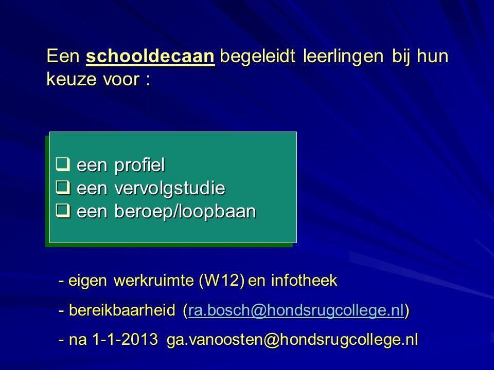 Een schooldecaan begeleidt leerlingen bij hun keuze voor : een profiel q een profiel q een vervolgstudie q een beroep/loopbaan een profiel q een profiel q een vervolgstudie q een beroep/loopbaan - eigen werkruimte (W12) en infotheek - bereikbaarheid (ra.bosch@hondsrugcollege.nl) ra.bosch@hondsrugcollege.nl - na 1-1-2013 ga.vanoosten@hondsrugcollege.nl - eigen werkruimte (W12) en infotheek - bereikbaarheid (ra.bosch@hondsrugcollege.nl) ra.bosch@hondsrugcollege.nl - na 1-1-2013 ga.vanoosten@hondsrugcollege.nl
