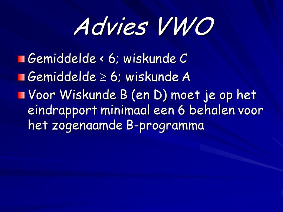 Advies VWO Gemiddelde < 6; wiskunde C Gemiddelde  6; wiskunde A Voor Wiskunde B (en D) moet je op het eindrapport minimaal een 6 behalen voor het zogenaamde B-programma