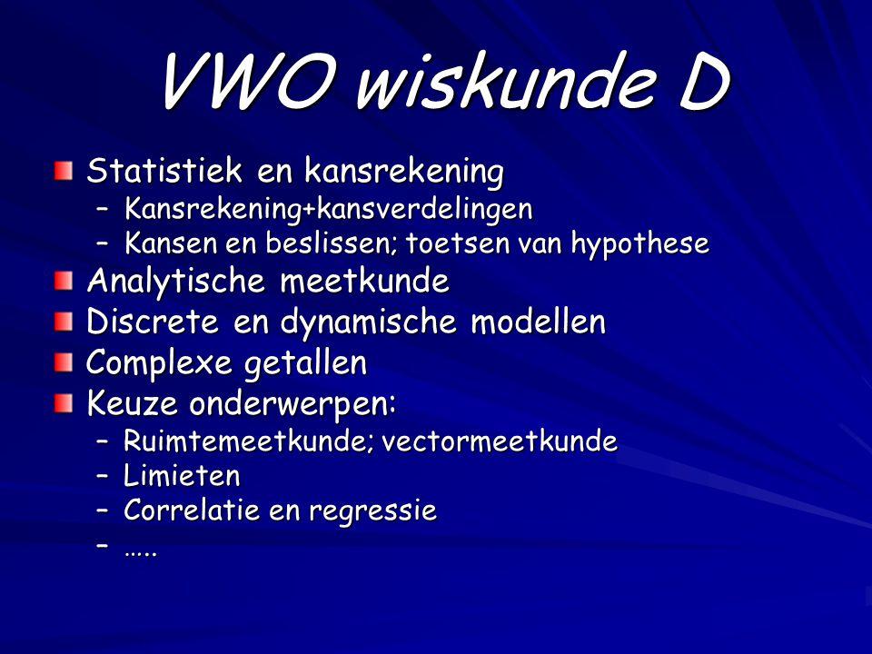 VWO wiskunde D Statistiek en kansrekening –Kansrekening+kansverdelingen –Kansen en beslissen; toetsen van hypothese Analytische meetkunde Discrete en dynamische modellen Complexe getallen Keuze onderwerpen: –Ruimtemeetkunde; vectormeetkunde –Limieten –Correlatie en regressie –…..