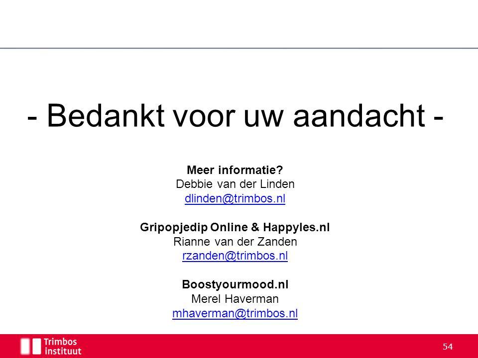 54 - Bedankt voor uw aandacht - Meer informatie? Debbie van der Linden dlinden@trimbos.nl Gripopjedip Online & Happyles.nl Rianne van der Zanden rzand