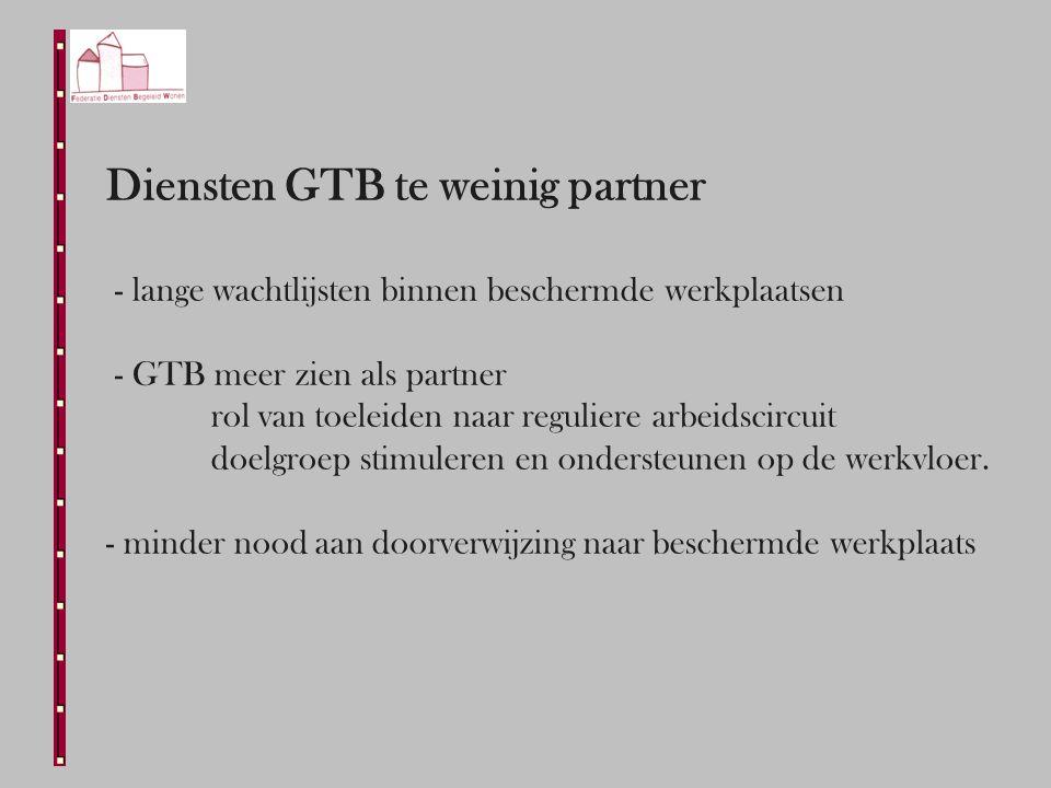 Diensten GTB te weinig partner - lange wachtlijsten binnen beschermde werkplaatsen - GTB meer zien als partner rol van toeleiden naar reguliere arbeidscircuit doelgroep stimuleren en ondersteunen op de werkvloer.