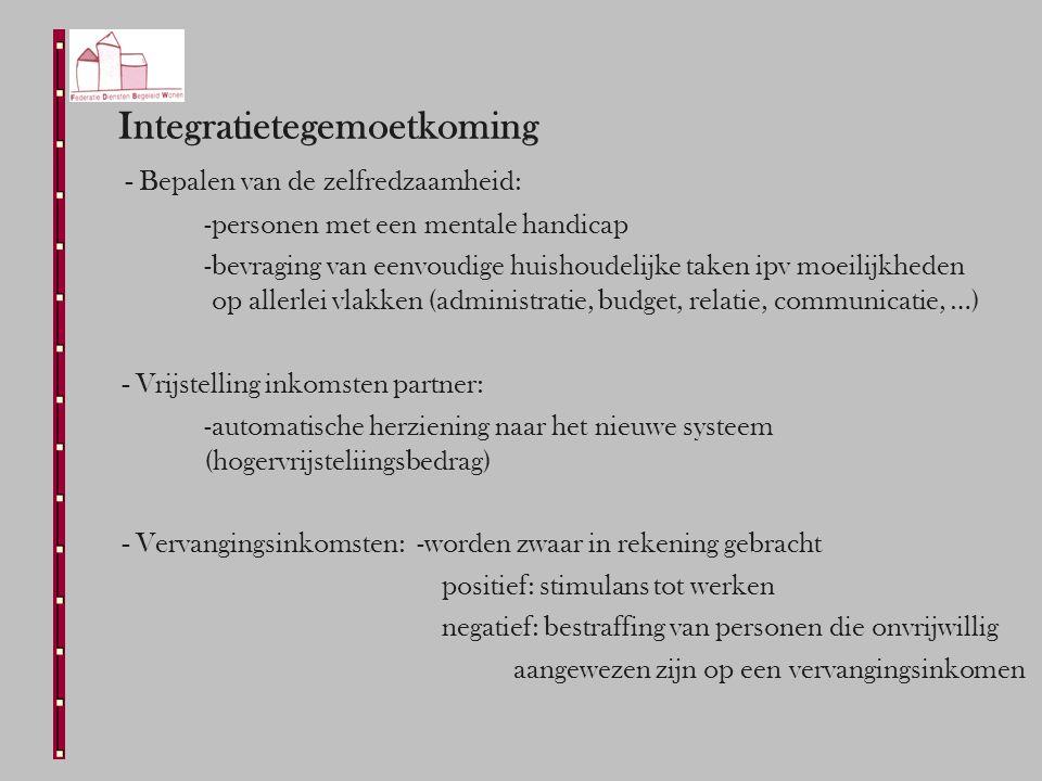 Integratietegemoetkoming - Bepalen van de zelfredzaamheid: -personen met een mentale handicap -bevraging van eenvoudige huishoudelijke taken ipv moeilijkheden op allerlei vlakken (administratie, budget, relatie, communicatie, …) - Vrijstelling inkomsten partner: -automatische herziening naar het nieuwe systeem (hogervrijsteliingsbedrag) - Vervangingsinkomsten: -worden zwaar in rekening gebracht positief: stimulans tot werken negatief: bestraffing van personen die onvrijwillig aangewezen zijn op een vervangingsinkomen