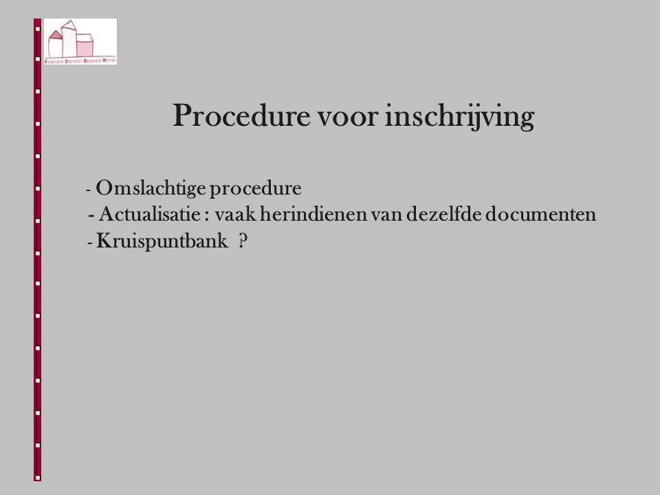 Procedure voor inschrijving - Omslachtige procedure - Actualisatie : vaak herindienen van dezelfde documenten - Kruispuntbank ?