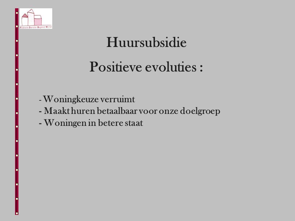 Huursubsidie Positieve evoluties : - Woningkeuze verruimt - Maakt huren betaalbaar voor onze doelgroep - Woningen in betere staat