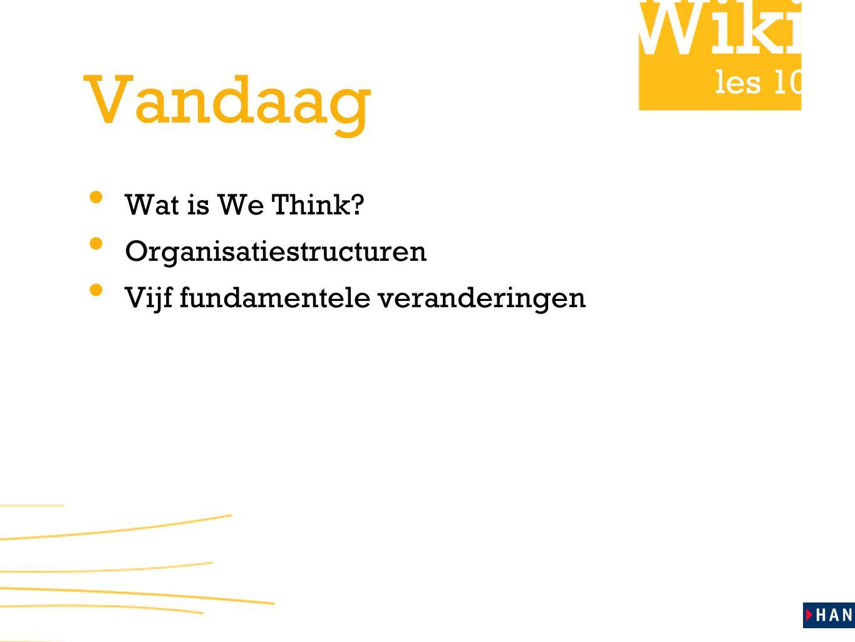 les 10 Vandaag Wat is We Think? Organisatiestructuren Vijf fundamentele veranderingen