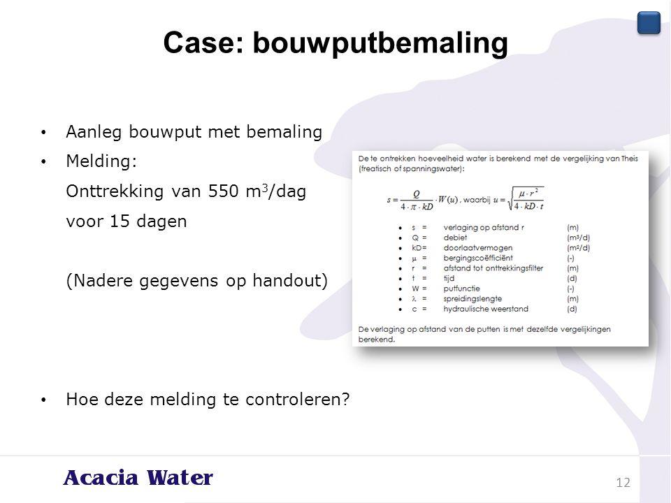 Case: bouwputbemaling 12 Aanleg bouwput met bemaling Melding: Onttrekking van 550 m 3 /dag voor 15 dagen (Nadere gegevens op handout) Hoe deze melding