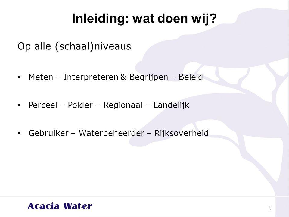 Inleiding: wat doen wij? Op alle (schaal)niveaus Meten – Interpreteren & Begrijpen – Beleid Perceel – Polder – Regionaal – Landelijk Gebruiker – Water