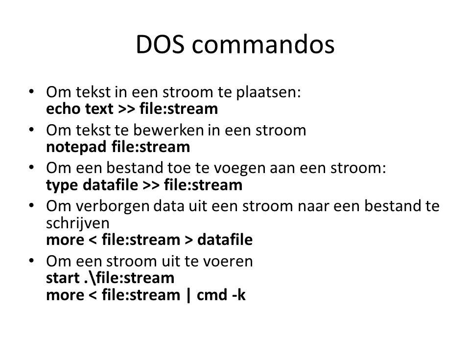 DOS commandos Om tekst in een stroom te plaatsen: echo text >> file:stream Om tekst te bewerken in een stroom notepad file:stream Om een bestand toe te voegen aan een stroom: type datafile >> file:stream Om verborgen data uit een stroom naar een bestand te schrijven more datafile Om een stroom uit te voeren start.\file:stream more < file:stream | cmd -k