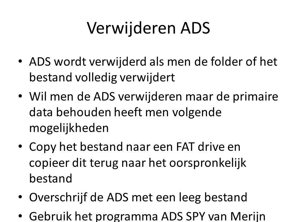 Verwijderen ADS ADS wordt verwijderd als men de folder of het bestand volledig verwijdert Wil men de ADS verwijderen maar de primaire data behouden heeft men volgende mogelijkheden Copy het bestand naar een FAT drive en copieer dit terug naar het oorspronkelijk bestand Overschrijf de ADS met een leeg bestand Gebruik het programma ADS SPY van Merijn