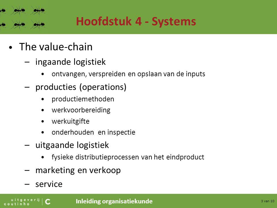 Inleiding organisatiekunde 3 van 10 Hoofdstuk 4 - Systems The value-chain –ingaande logistiek ontvangen, verspreiden en opslaan van de inputs –product