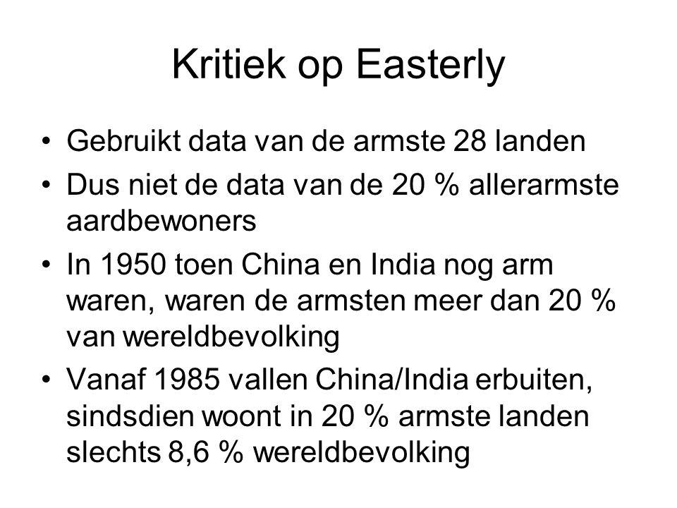 Kritiek op Easterly Gebruikt data van de armste 28 landen Dus niet de data van de 20 % allerarmste aardbewoners In 1950 toen China en India nog arm waren, waren de armsten meer dan 20 % van wereldbevolking Vanaf 1985 vallen China/India erbuiten, sindsdien woont in 20 % armste landen slechts 8,6 % wereldbevolking