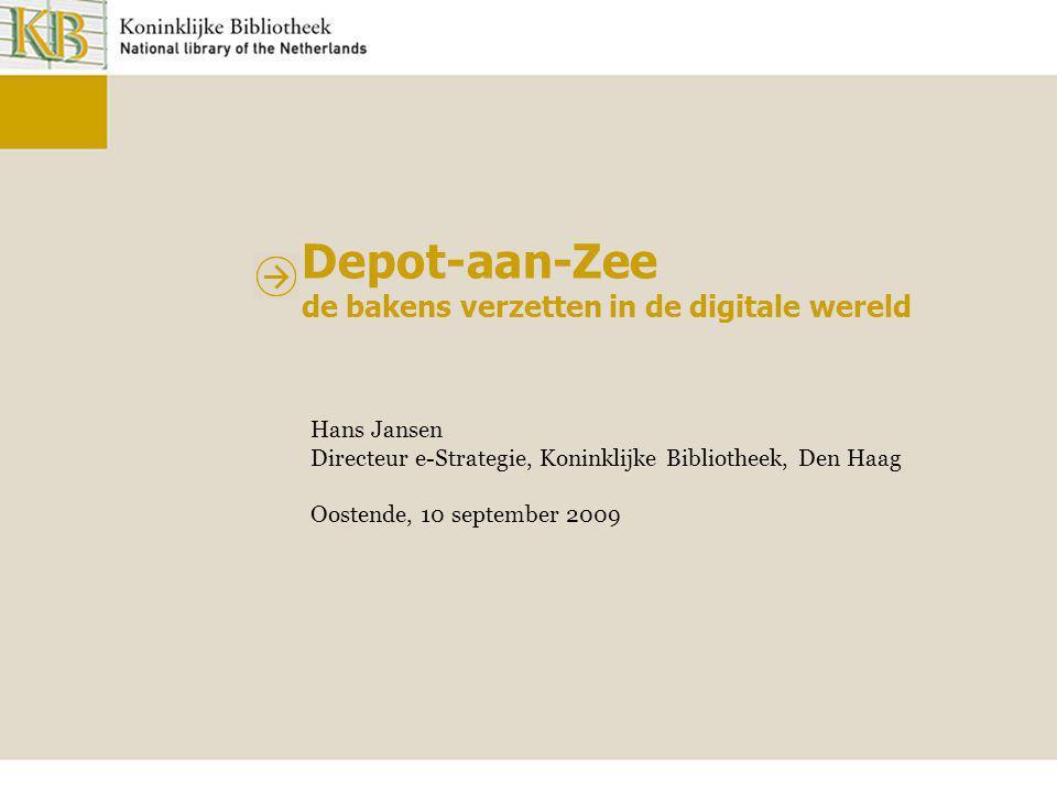 Depot-aan-Zee de bakens verzetten in de digitale wereld Hans Jansen Directeur e-Strategie, Koninklijke Bibliotheek, Den Haag Oostende, 10 september 20