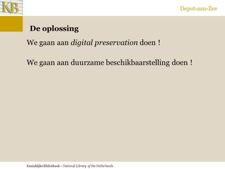 Koninklijke Bibliotheek – National Library of the Netherlands Depot-aan-Zee De oplossing We gaan aan digital preservation doen ! We gaan aan duurzame