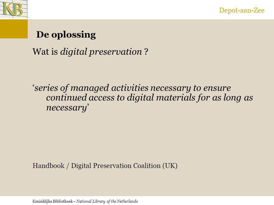 Koninklijke Bibliotheek – National Library of the Netherlands Depot-aan-Zee De oplossing Wat is digital preservation ? 'series of managed activities n