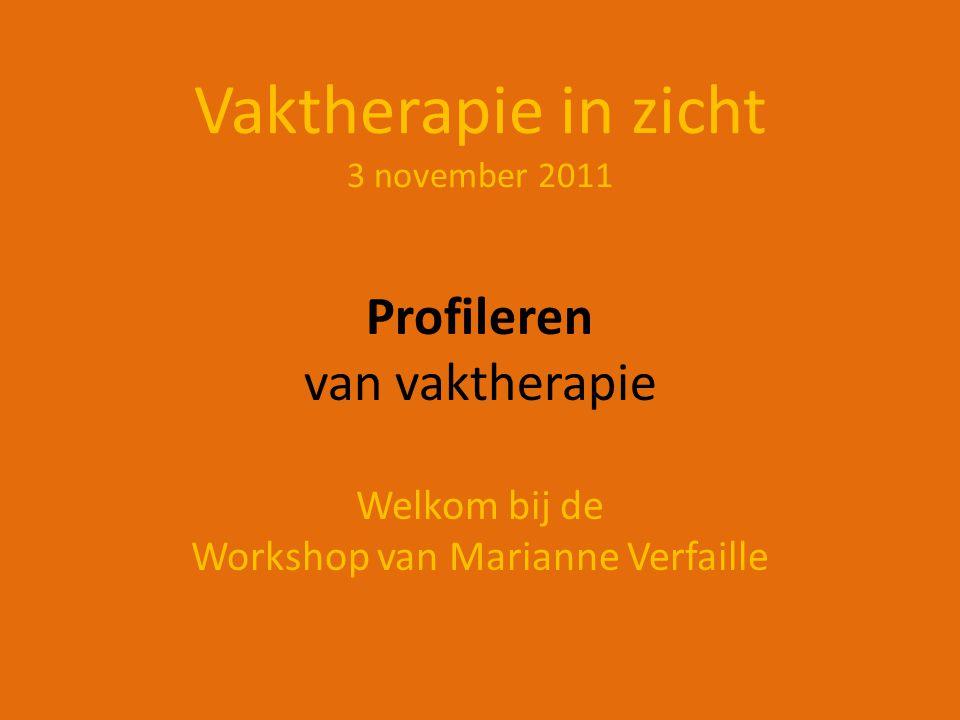 Vaktherapie in zicht 3 november 2011 Profileren van vaktherapie Welkom bij de Workshop van Marianne Verfaille