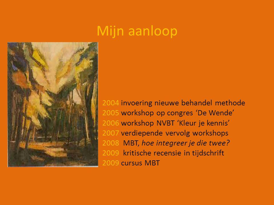 Mijn aanloop 2004 invoering nieuwe behandel methode 2005 workshop op congres 'De Wende' 2006 workshop NVBT 'Kleur je kennis' 2007 verdiepende vervolg workshops 2008 MBT, hoe integreer je die twee.