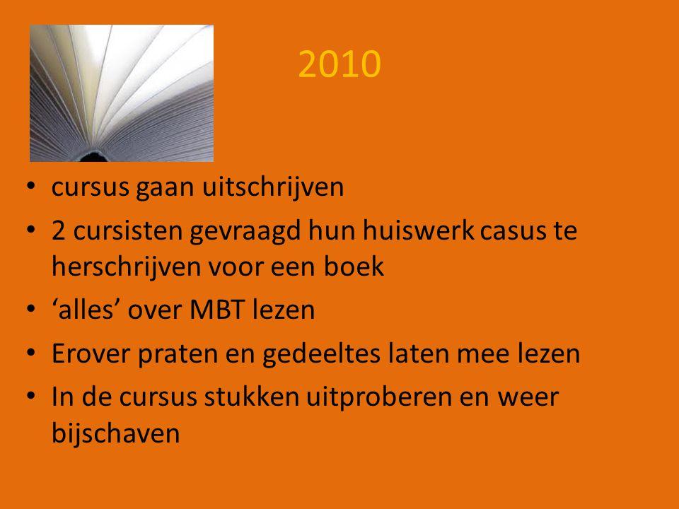2010 cursus gaan uitschrijven 2 cursisten gevraagd hun huiswerk casus te herschrijven voor een boek 'alles' over MBT lezen Erover praten en gedeeltes laten mee lezen In de cursus stukken uitproberen en weer bijschaven