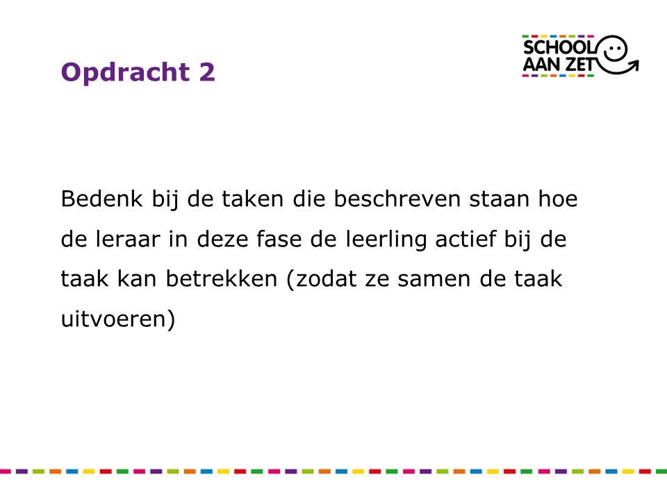 Opdracht 2 Bedenk bij de taken die beschreven staan hoe de leraar in deze fase de leerling actief bij de taak kan betrekken (zodat ze samen de taak uitvoeren)
