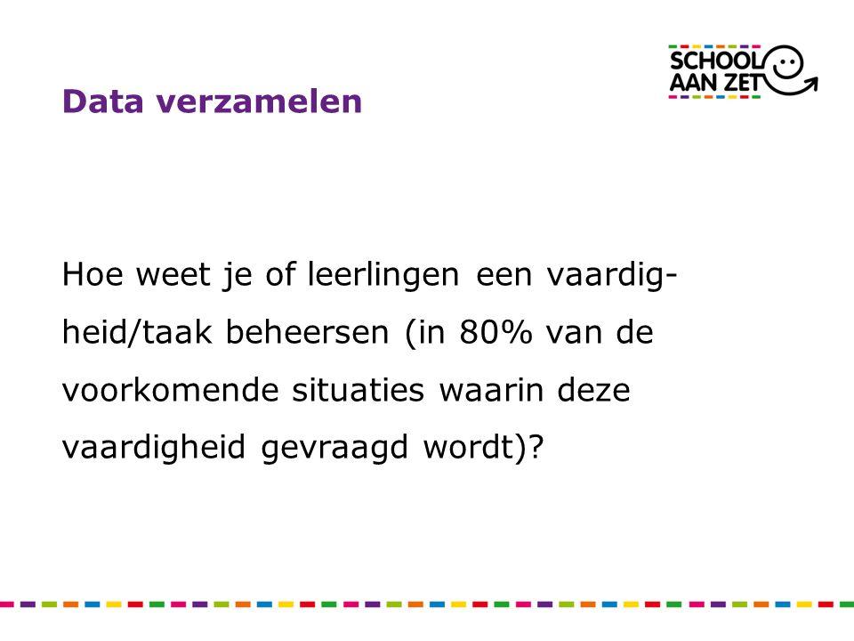 Data verzamelen Hoe weet je of leerlingen een vaardig- heid/taak beheersen (in 80% van de voorkomende situaties waarin deze vaardigheid gevraagd wordt)?