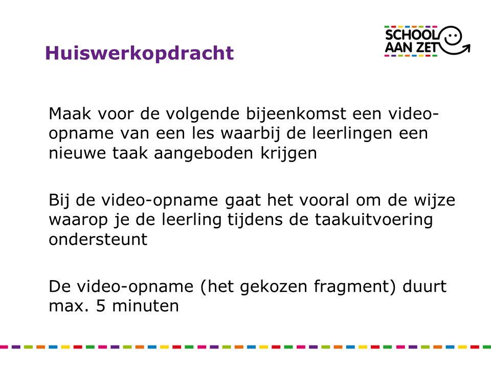 Huiswerkopdracht Maak voor de volgende bijeenkomst een video- opname van een les waarbij de leerlingen een nieuwe taak aangeboden krijgen Bij de video-opname gaat het vooral om de wijze waarop je de leerling tijdens de taakuitvoering ondersteunt De video-opname (het gekozen fragment) duurt max.