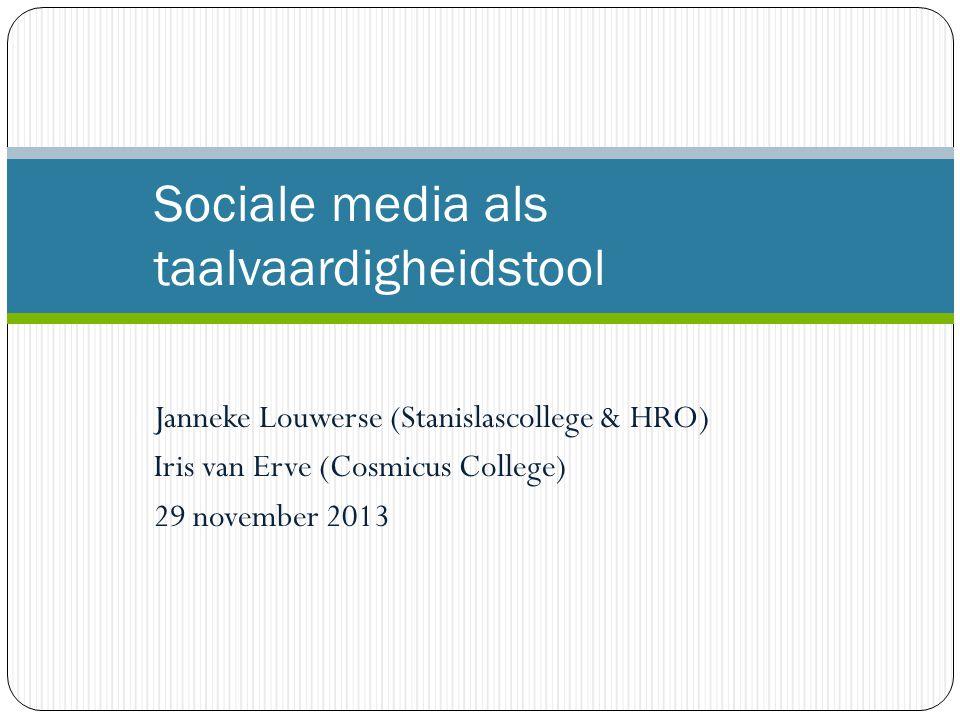 Janneke Louwerse (Stanislascollege & HRO) Iris van Erve (Cosmicus College) 29 november 2013 Sociale media als taalvaardigheidstool
