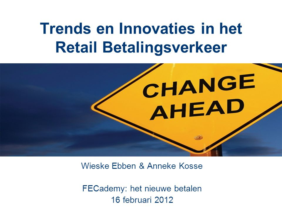 Trends en Innovaties in het Retail Betalingsverkeer Wieske Ebben & Anneke Kosse FECademy: het nieuwe betalen 16 februari 2012