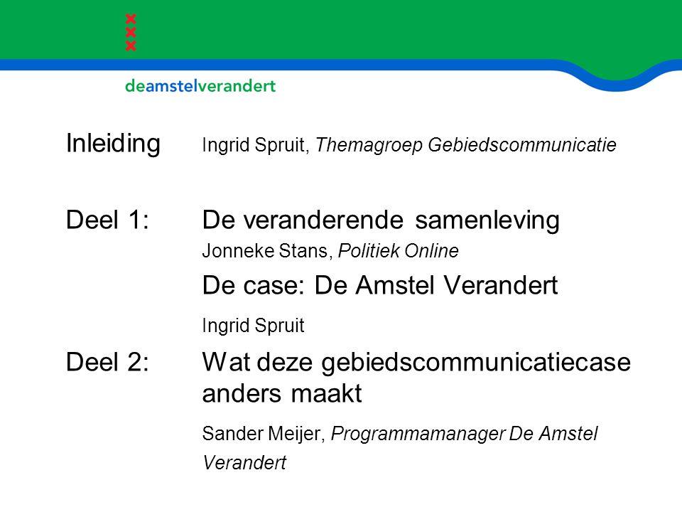 Inleiding Ingrid Spruit, Themagroep Gebiedscommunicatie Deel 1: De veranderende samenleving Jonneke Stans, Politiek Online De case: De Amstel Verander