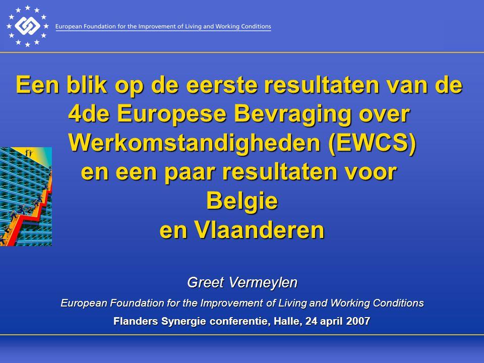 Een blik op de eerste resultaten van de 4de Europese Bevraging over Werkomstandigheden (EWCS) en een paar resultaten voor Belgie en Vlaanderen Greet Vermeylen European Foundation for the Improvement of Living and Working Conditions Flanders Synergie conferentie, Halle, 24 april 2007