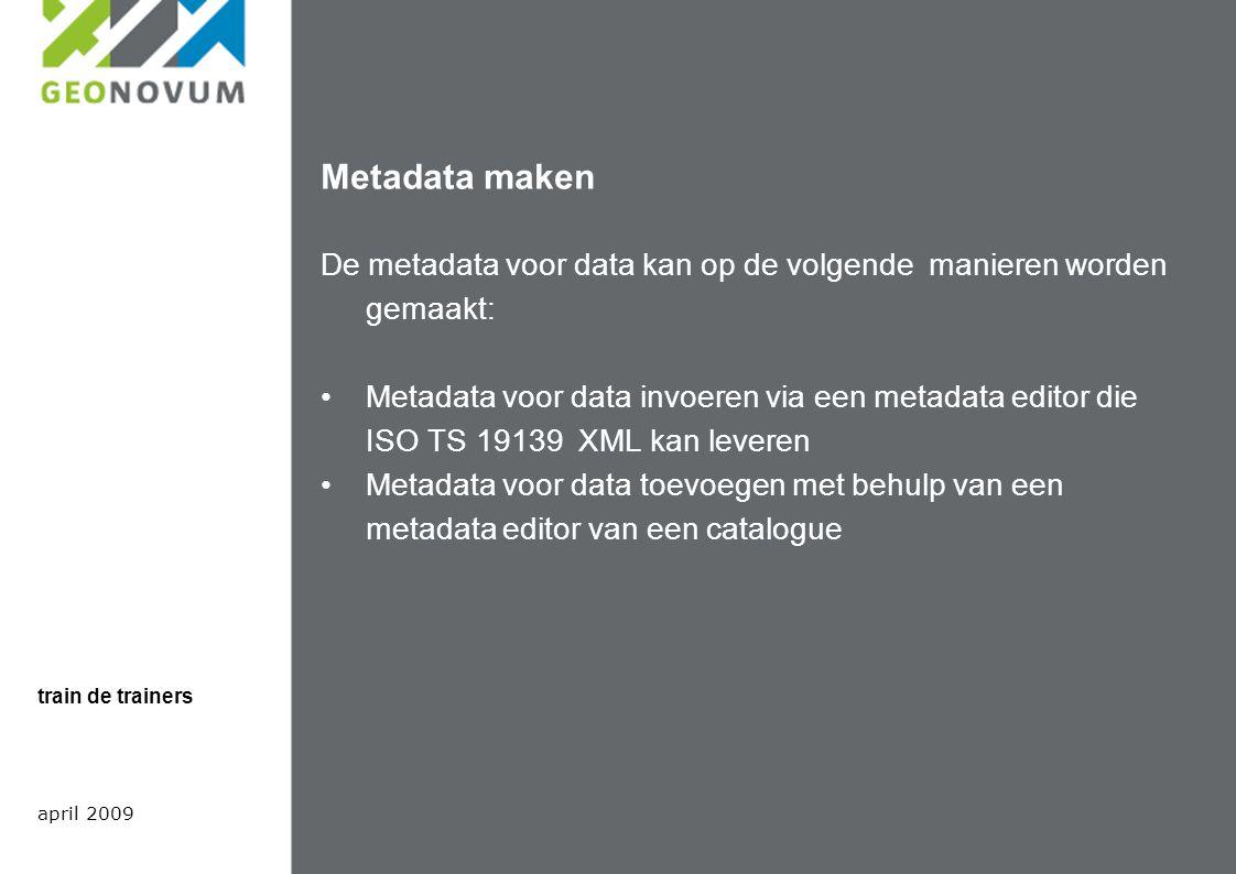 Metadata maken De metadata voor data kan op de volgende manieren worden gemaakt: Metadata voor data invoeren via een metadata editor die ISO TS 19139 XML kan leveren Metadata voor data toevoegen met behulp van een metadata editor van een catalogue april 2009 train de trainers