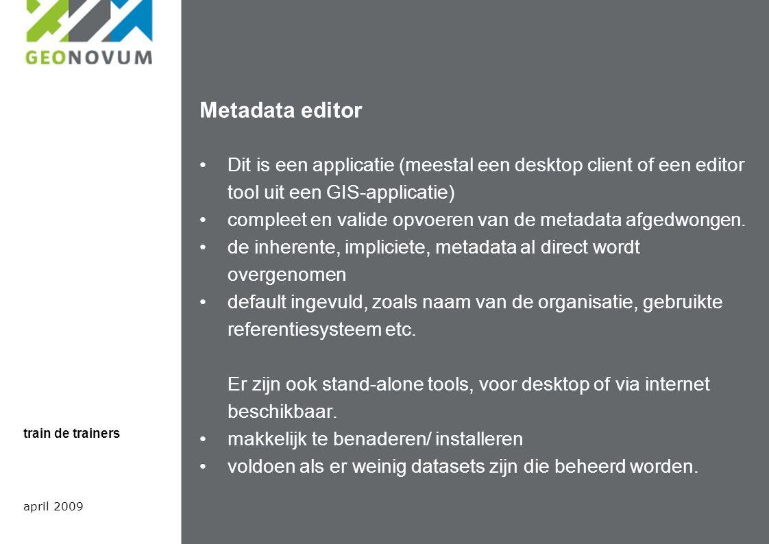Metadata editor Dit is een applicatie (meestal een desktop client of een editor tool uit een GIS-applicatie) compleet en valide opvoeren van de metadata afgedwongen.