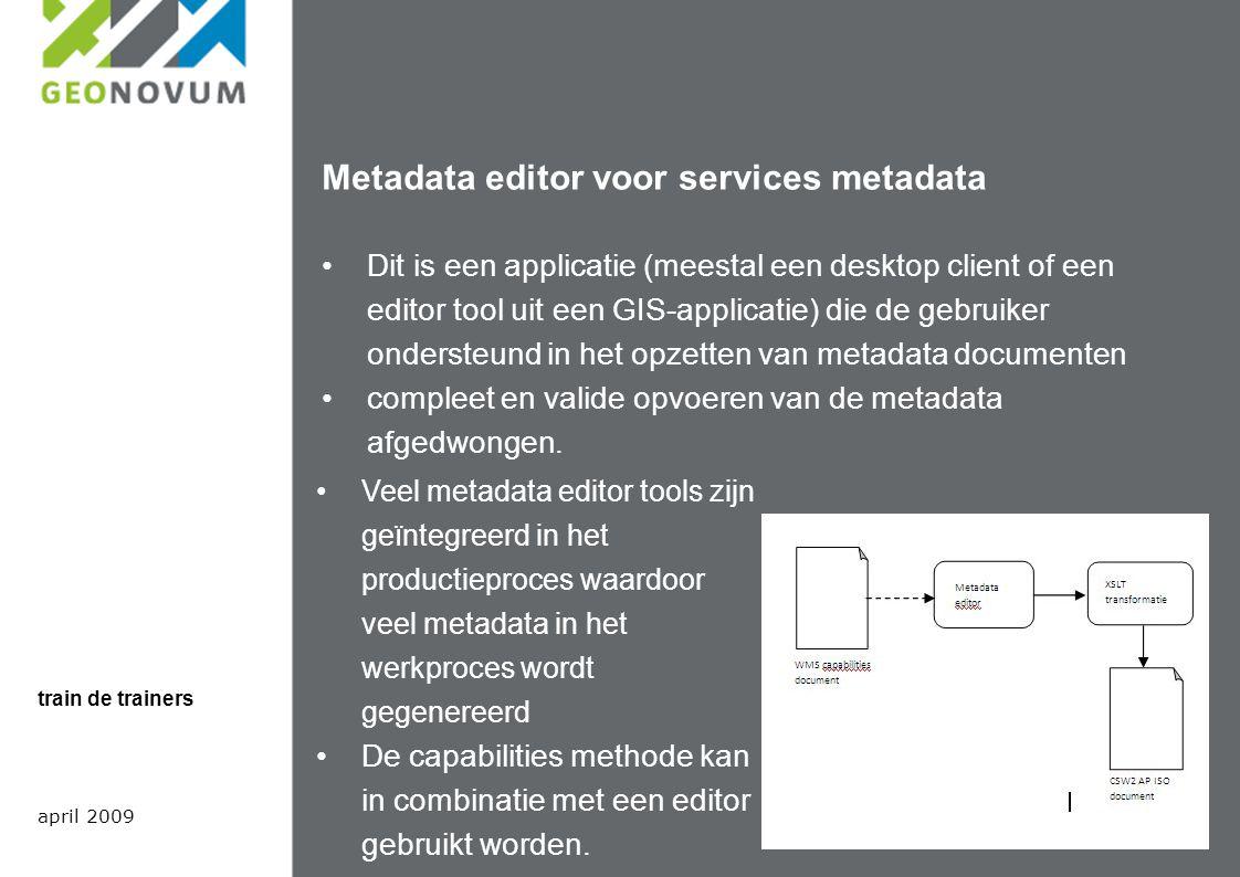 Metadata editor voor services metadata Dit is een applicatie (meestal een desktop client of een editor tool uit een GIS-applicatie) die de gebruiker ondersteund in het opzetten van metadata documenten compleet en valide opvoeren van de metadata afgedwongen.