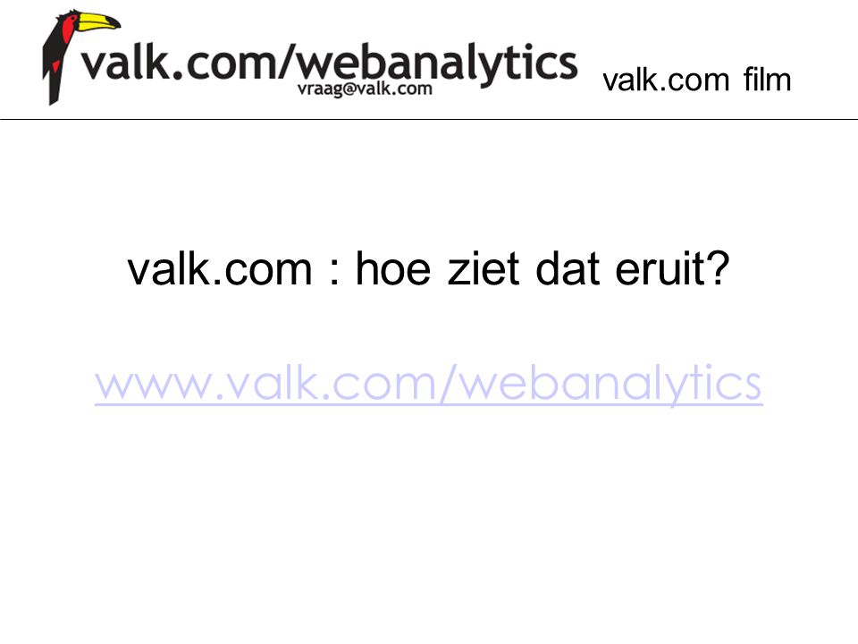 valk.com film valk.com : hoe ziet dat eruit? www.valk.com/webanalytics