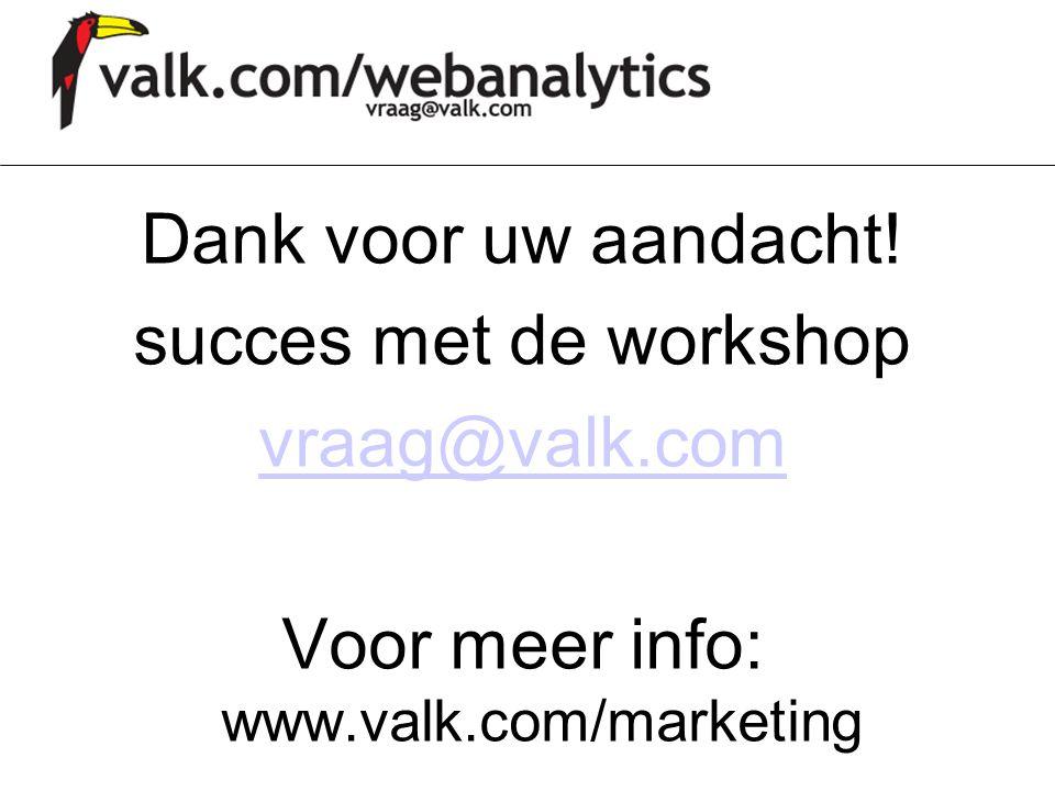 Dank voor uw aandacht! succes met de workshop vraag@valk.com Voor meer info: www.valk.com/marketing