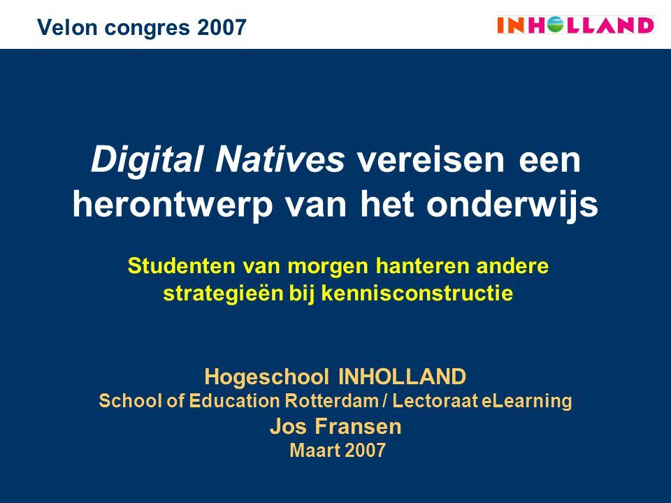 Velon congres 2007 Digital Natives vereisen een herontwerp van het onderwijs Studenten van morgen hanteren andere strategieën bij kennisconstructie Ho