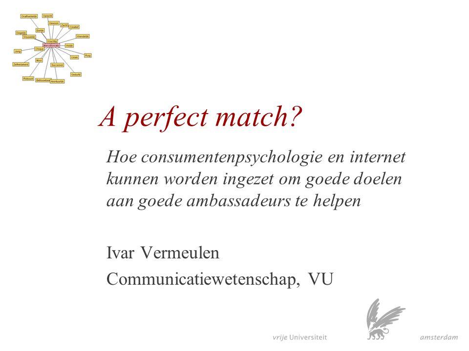 A perfect match? Hoe consumentenpsychologie en internet kunnen worden ingezet om goede doelen aan goede ambassadeurs te helpen Ivar Vermeulen Communic