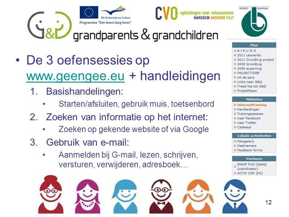 12 De 3 oefensessies op www.geengee.eu + handleidingen www.geengee.eu 1.Basishandelingen: Starten/afsluiten, gebruik muis, toetsenbord 2.Zoeken van informatie op het internet: Zoeken op gekende website of via Google 3.Gebruik van e-mail: Aanmelden bij G-mail, lezen, schrijven, versturen, verwijderen, adresboek…