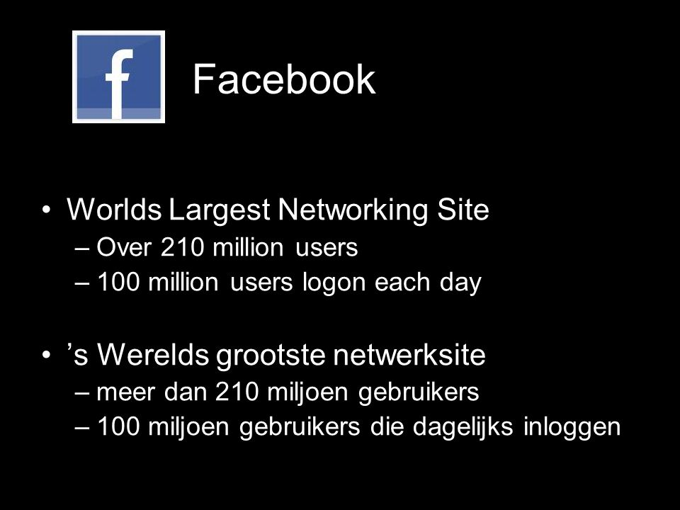 Worlds Largest Networking Site –Over 210 million users –100 million users logon each day 's Werelds grootste netwerksite –meer dan 210 miljoen gebruikers –100 miljoen gebruikers die dagelijks inloggen Facebook