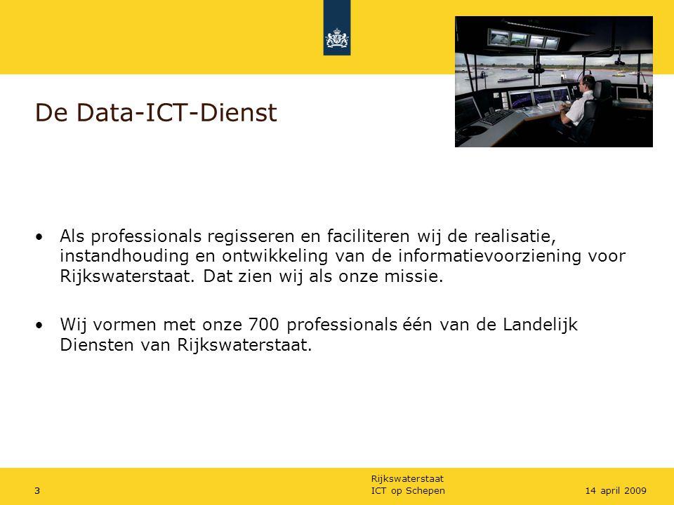 Rijkswaterstaat ICT op Schepen314 april 2009 De Data-ICT-Dienst Als professionals regisseren en faciliteren wij de realisatie, instandhouding en ontwi