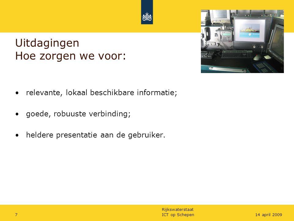 Rijkswaterstaat ICT op Schepen714 april 2009 Uitdagingen Hoe zorgen we voor: relevante, lokaal beschikbare informatie; goede, robuuste verbinding; hel
