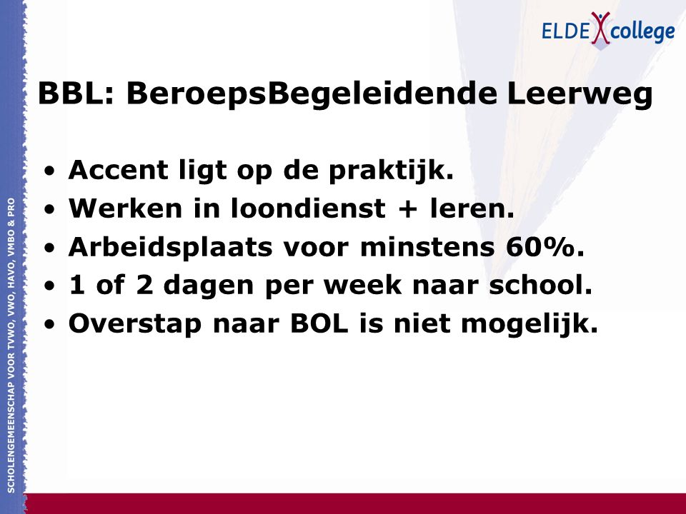 BBL: BeroepsBegeleidende Leerweg Accent ligt op de praktijk. Werken in loondienst + leren. Arbeidsplaats voor minstens 60%. 1 of 2 dagen per week naar