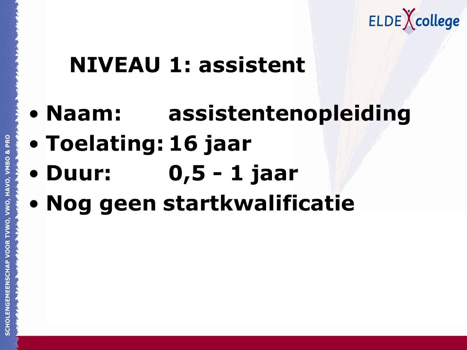 NIVEAU 1: assistent Naam:assistentenopleiding Toelating:16 jaar Duur:0,5 - 1 jaar Nog geen startkwalificatie