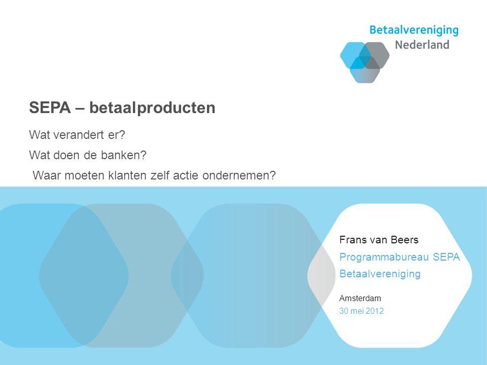 30 mei 2012 Amsterdam Programmabureau SEPA Betaalvereniging Frans van Beers Wat verandert er.