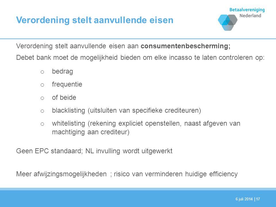 | Verordening stelt aanvullende eisen Verordening stelt aanvullende eisen aan consumentenbescherming; Debet bank moet de mogelijkheid bieden om elke incasso te laten controleren op: o bedrag o frequentie o of beide o blacklisting (uitsluiten van specifieke crediteuren) o whitelisting (rekening expliciet openstellen, naast afgeven van machtiging aan crediteur) Geen EPC standaard; NL invulling wordt uitgewerkt Meer afwijzingsmogelijkheden ; risico van verminderen huidige efficiency 6 juli 201417