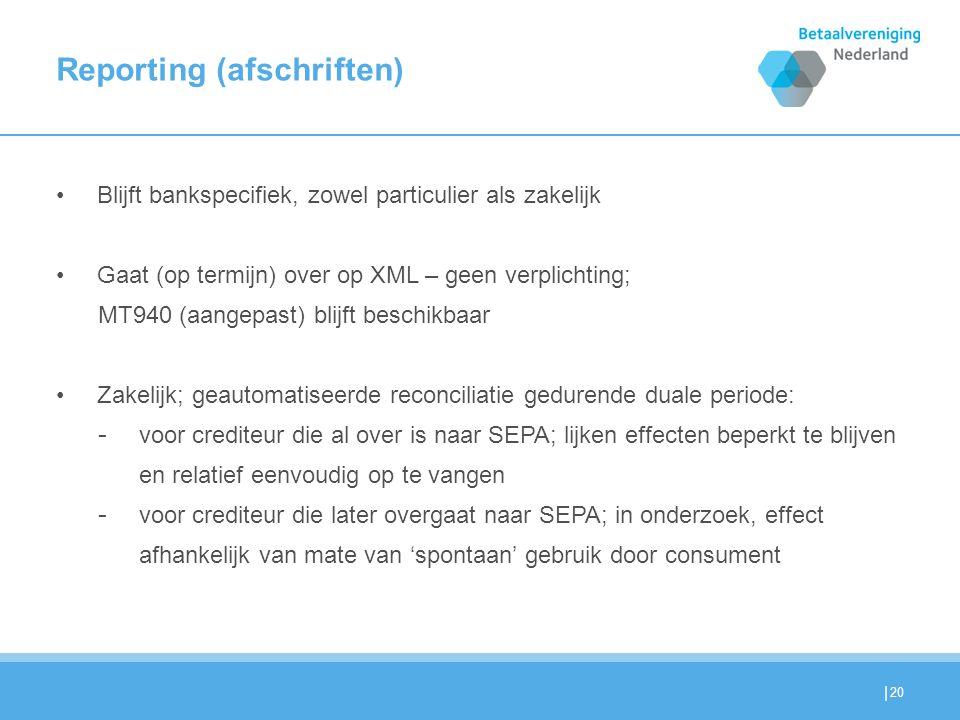 | Reporting (afschriften) Blijft bankspecifiek, zowel particulier als zakelijk Gaat (op termijn) over op XML – geen verplichting; MT940 (aangepast) blijft beschikbaar Zakelijk; geautomatiseerde reconciliatie gedurende duale periode: - voor crediteur die al over is naar SEPA; lijken effecten beperkt te blijven en relatief eenvoudig op te vangen - voor crediteur die later overgaat naar SEPA; in onderzoek, effect afhankelijk van mate van 'spontaan' gebruik door consument 20