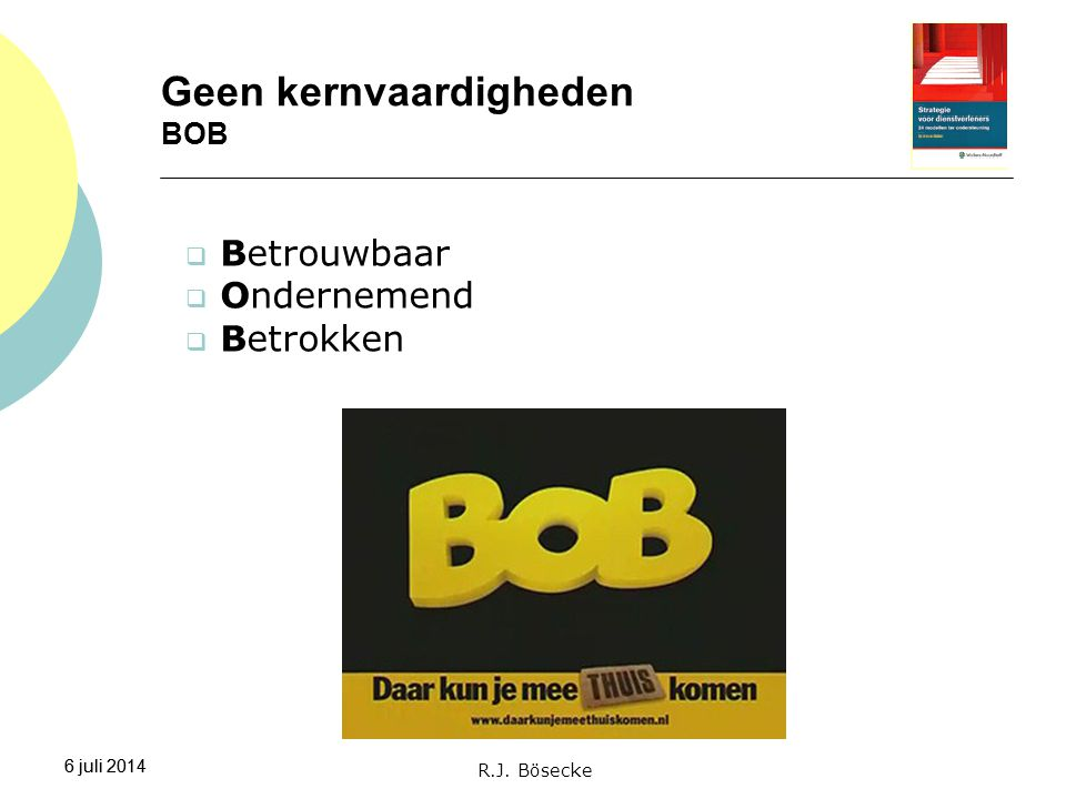 6 juli 2014 Geen kernvaardigheden BOB 6 juli 2014 R.J. Bösecke  Betrouwbaar  Ondernemend  Betrokken